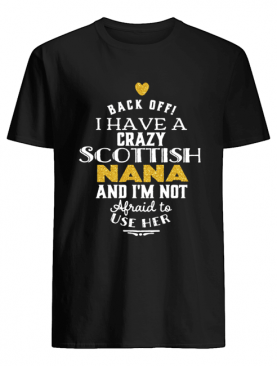 Back Off I have a crazy Scottish Nana and I'm not afraid to use her shirt