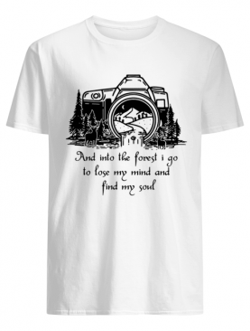 Camera And into the forest I go to lose my mind and find my soul shirt