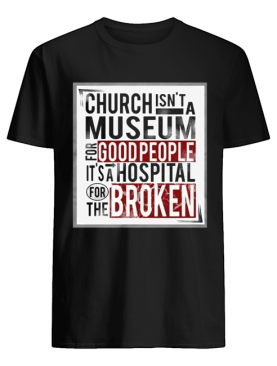 Church isn't a museum for good people it's a hospital for the broken shirt