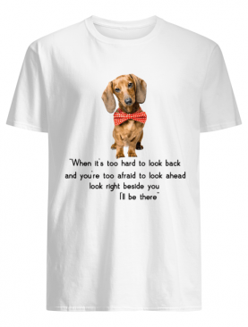 Dachshund when it's too hard to look back I'll be there shirt