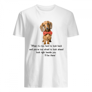 Dachshund when it's too hard to look back I'll be there  Classic Men's T-shirt