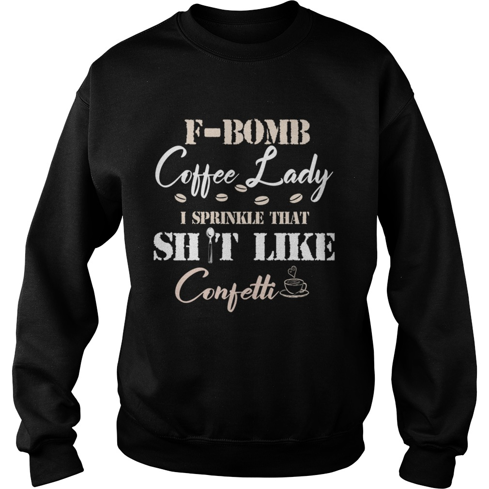 FBomb Coffee Lady I Sprinkle That Shit Like Confetti TShirt Sweatshirt
