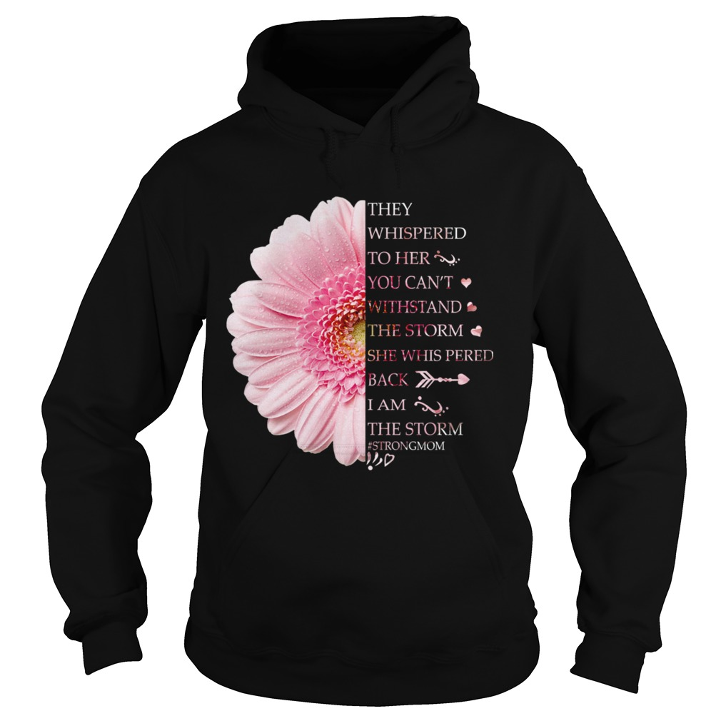 Floral They Whispered To her You Cant Withstand The Storm TShirt Hoodie