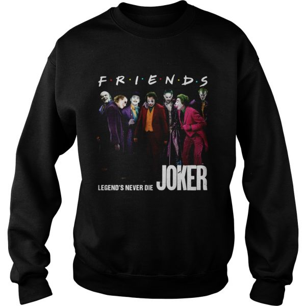 Friends tv show legends never die Joker  Sweatshirt