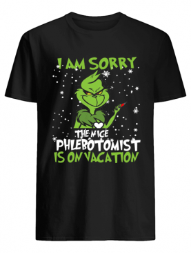 Grinch I am sorry the nice Phlebotomist is on vacation shirt
