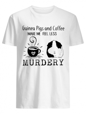 Guinea Pigs And Coffee Make Me Feel Less Murdery Shirt