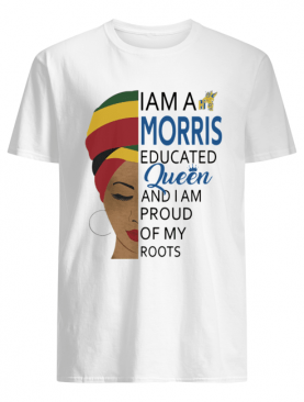 I am a Morris educated Queen and I am proud of my roots shirt