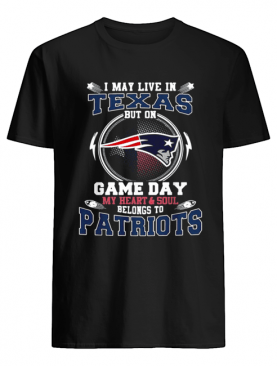 I may live in Texas but on game day my heart and soul belong to Patriots shirt
