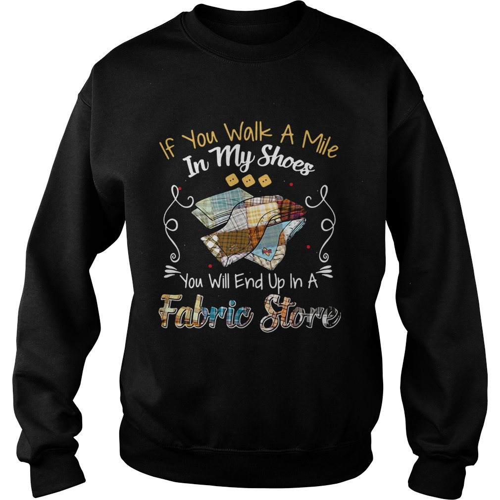 If You Walk A Mile In My Shoes You Will End Up In A Fabric Store Shirt Sweatshirt