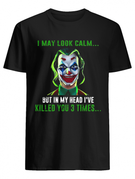 Joker I may look calm but in my head I've killed you 3 times shirt
