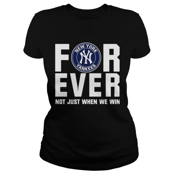 New York Yankees For Ever Not Just When We Win Shirt Classic Ladies