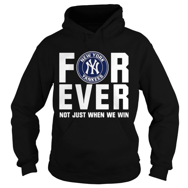 New York Yankees For Ever Not Just When We Win Shirt Hoodie
