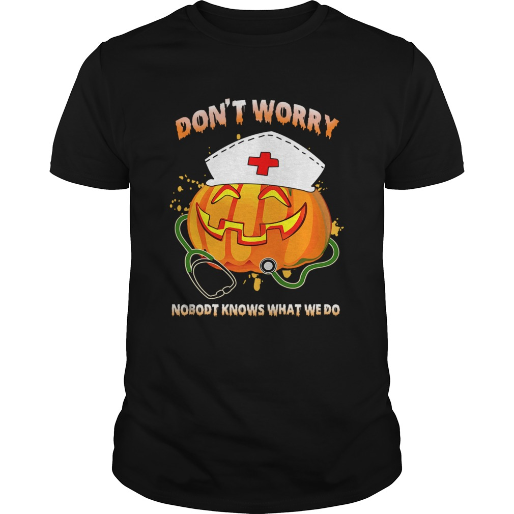 Nurse Dont Worry Nobody Knows What We Do TShirt