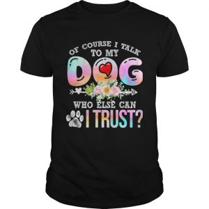 Of Course I Talk To My Dog Who Else Can I Trust TShirt Unisex