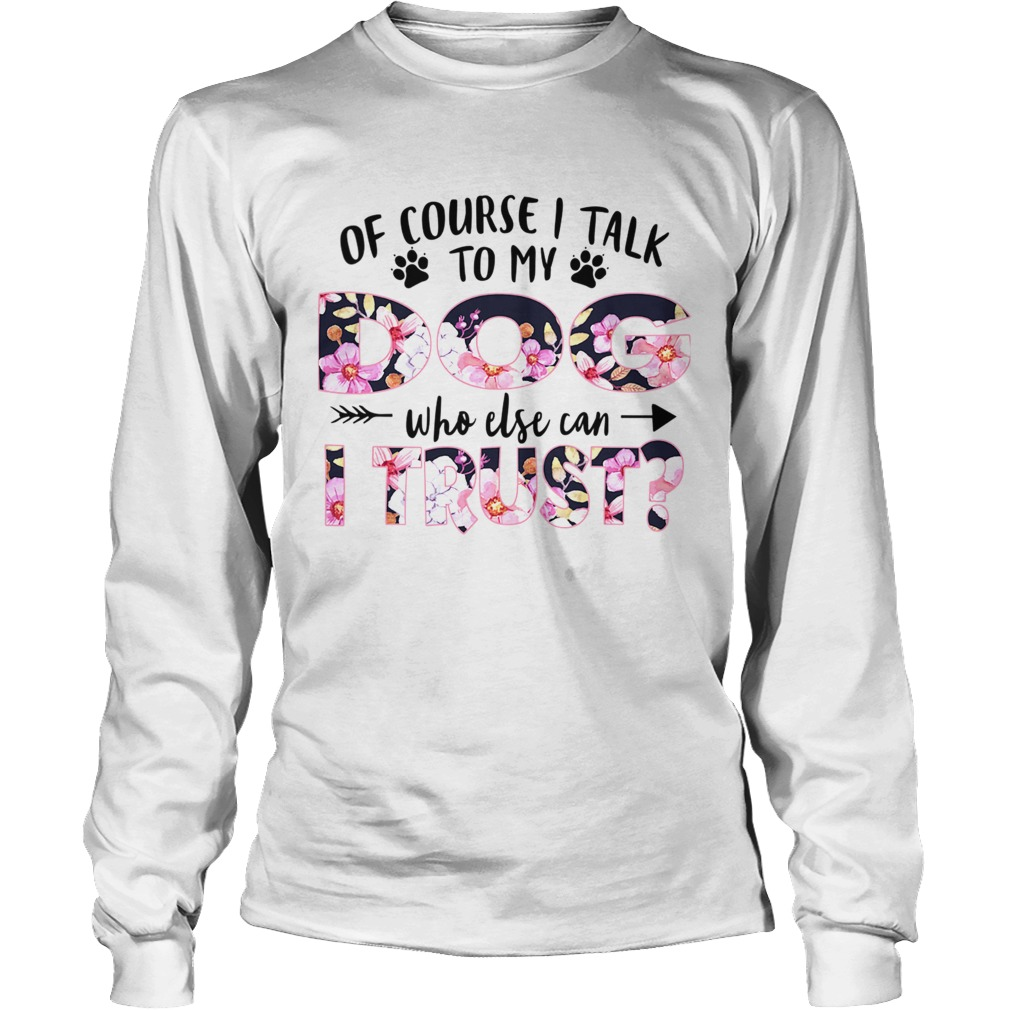 Of Couse I Talk TO My Dog Who Else Can I Trust TShirt LongSleeve