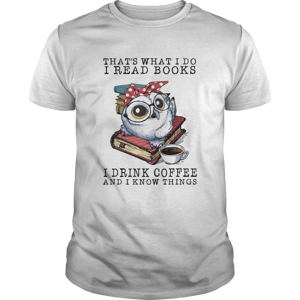 Owl that what I do I read books I drink coffee and I know things shirt
