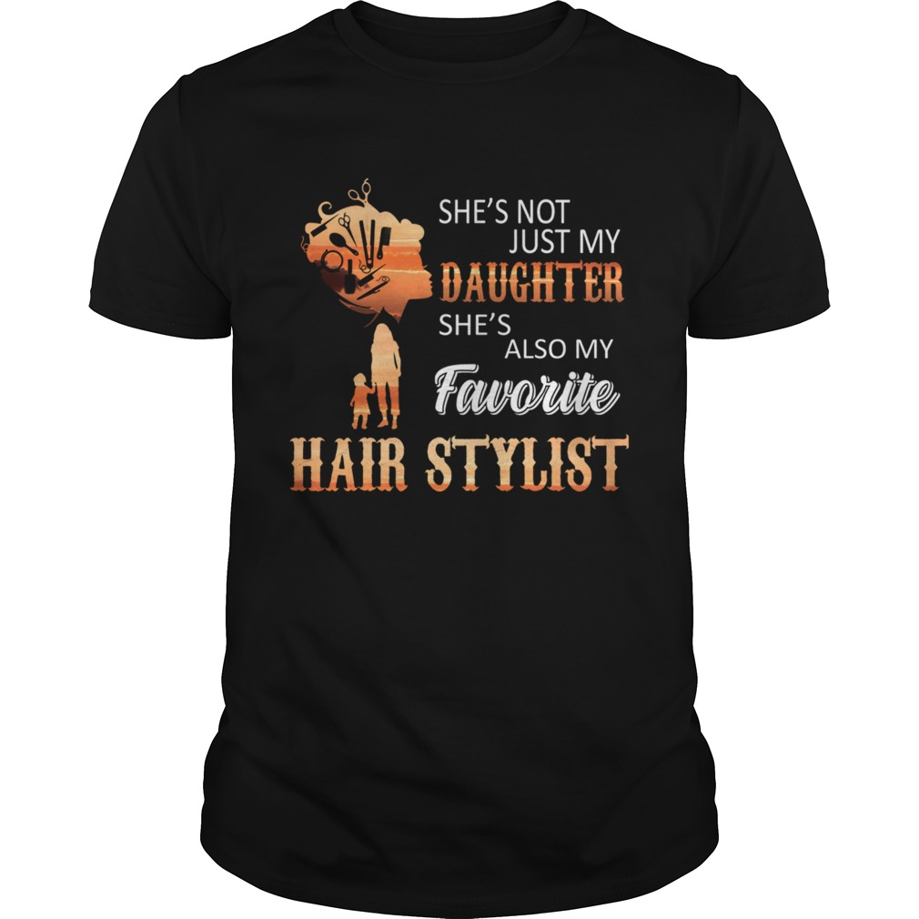 Shes Not Just My Daughter Shes Also My Favorite Hair Stylist TShirt