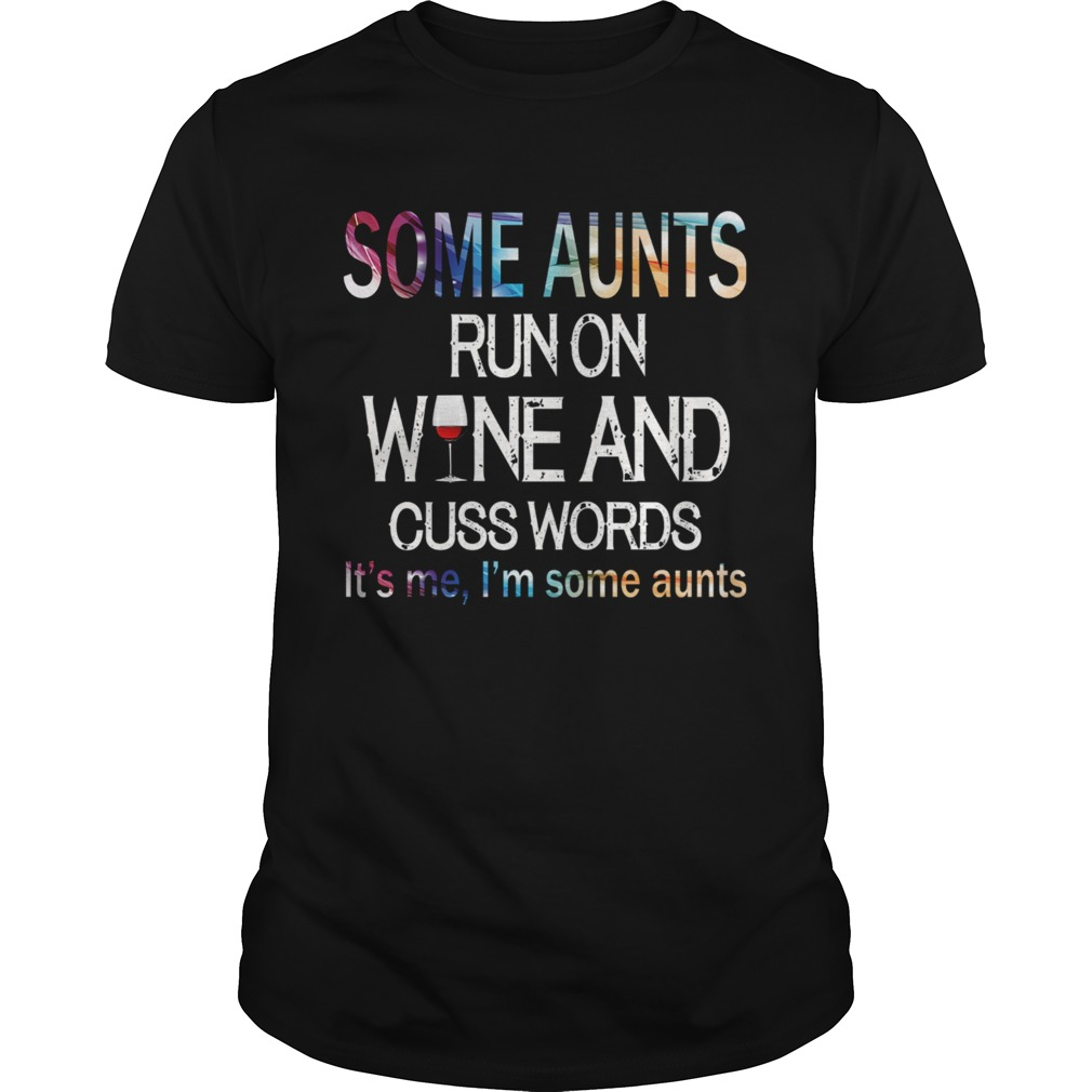 Some Aunts Run On Wine And Cuss Words Its Me Im Some Aunts TShirt