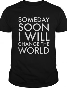 Someday soon I will change the world shirt