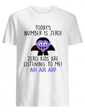 Today's Number Is Zero Zero Kids Are Listening To Me Ah Ah Ah Shirt
