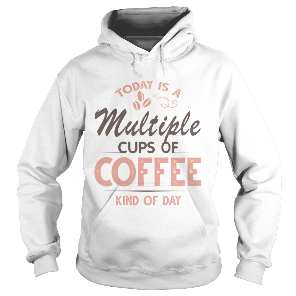 Today Is A Multiple Cups Of Coffee Kind Of Day TShirt Hoodie