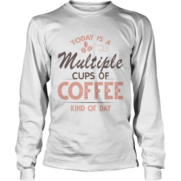 Today Is A Multiple Cups Of Coffee Kind Of Day TShirt LongSleeve