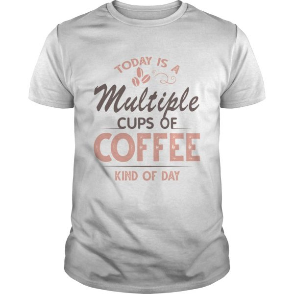 Today Is A Multiple Cups Of Coffee Kind Of Day TShirt Unisex
