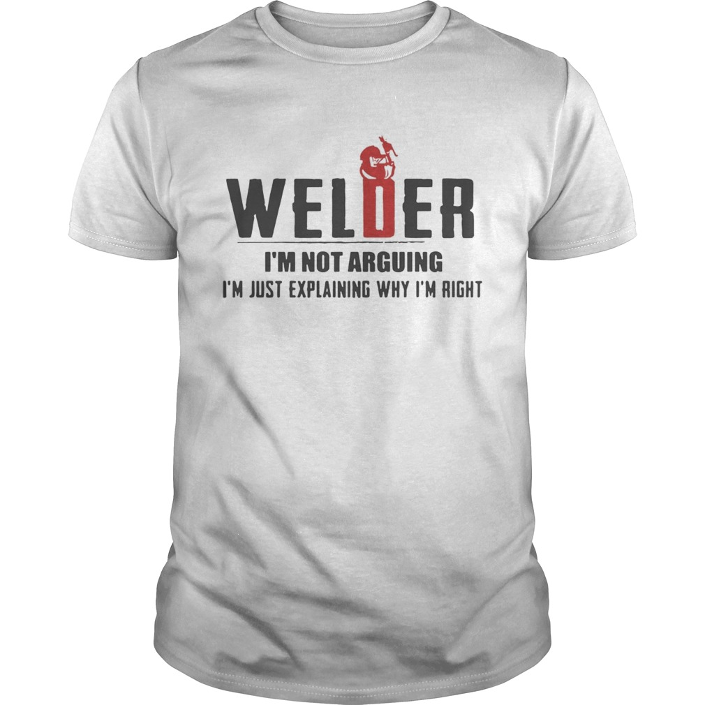 Welder Im not arguing Im just explaining why Im right shirt