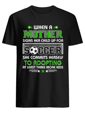 When A Mother Signs Child Up For Soccer She Commits Herself T-Shirt