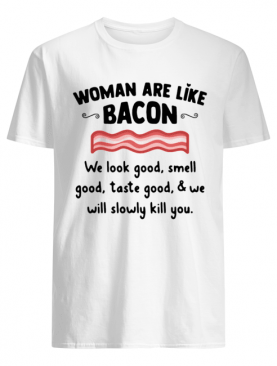 Woman Are Like Bacon We Look Good Smell Good Taste Good And We Will Slowly Kill You Shirt