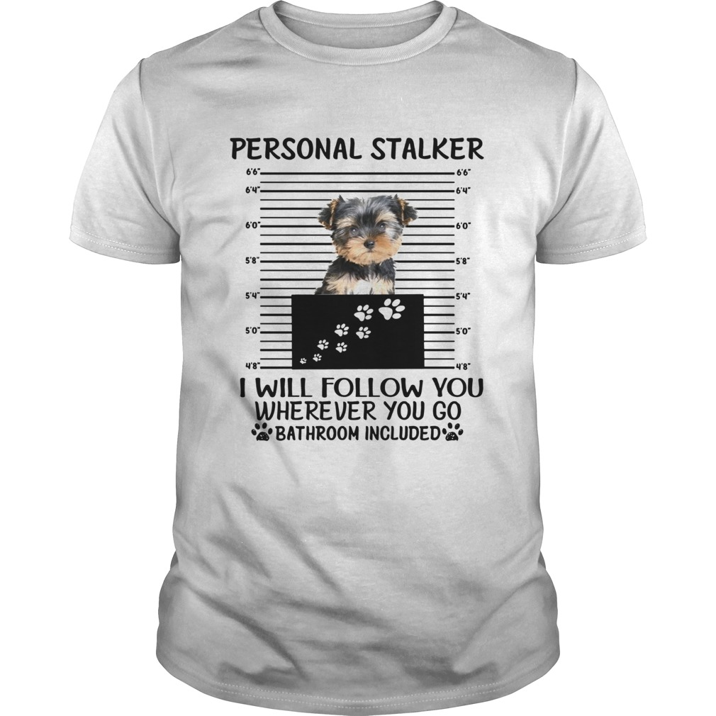 Yorkshire Terrier Personal stalker I will follow you wherever you go shirt