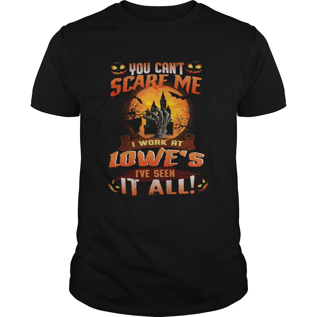 You cant scare me I work at Lowes Ive seen it all shirt