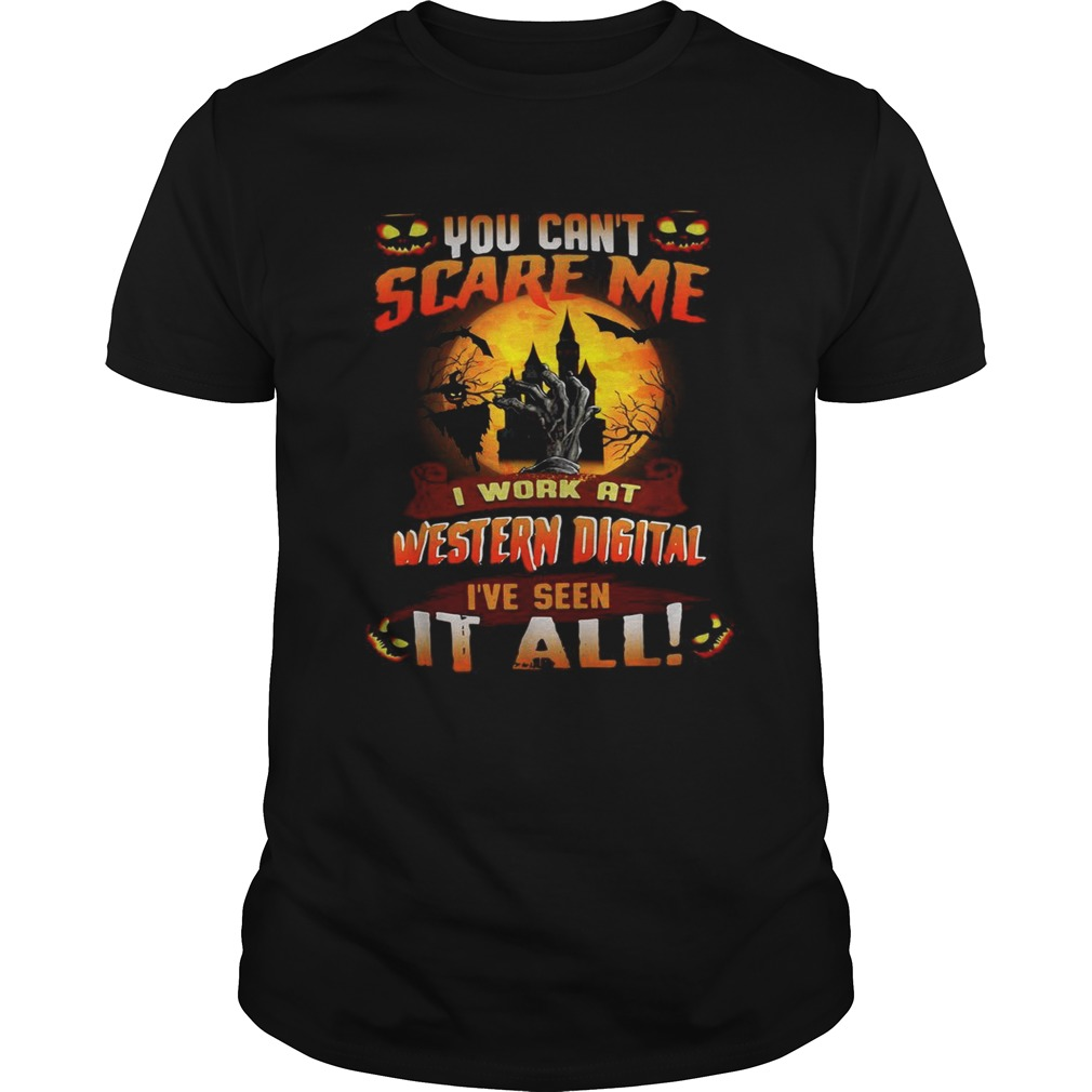 You cant scare me I work at Western digital Ive seen it all shirt