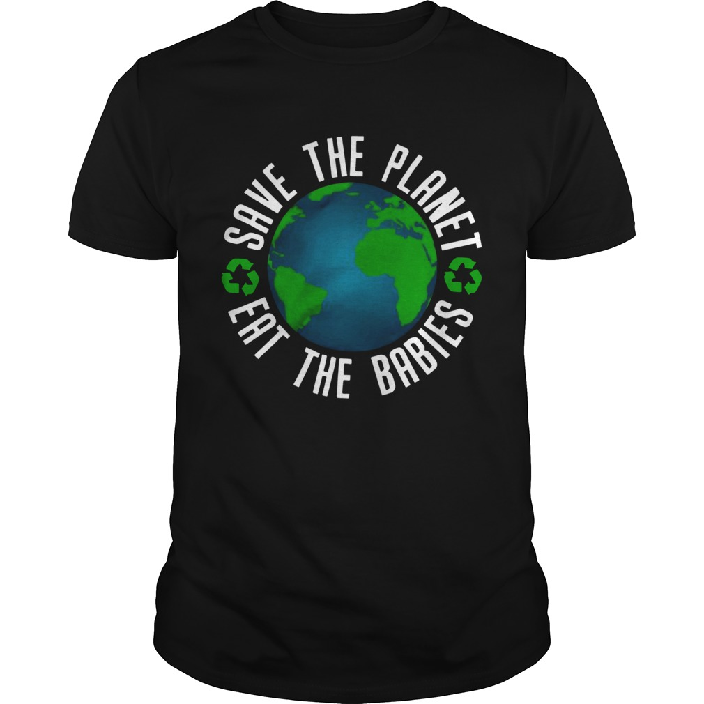 save the planet eat the babies t shirt