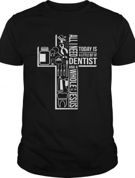 All I Need Today Is A Little Bit Of Dentist And Jesus shirt