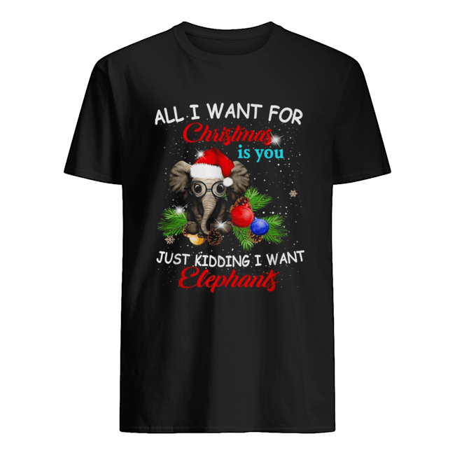 All I want for Christmas is you just kidding I want elephants Classic Mens T shirt
