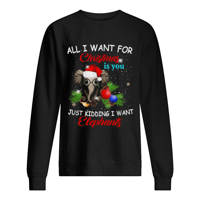 All I want for Christmas is you just kidding I want elephants Unisex Sweatshirt