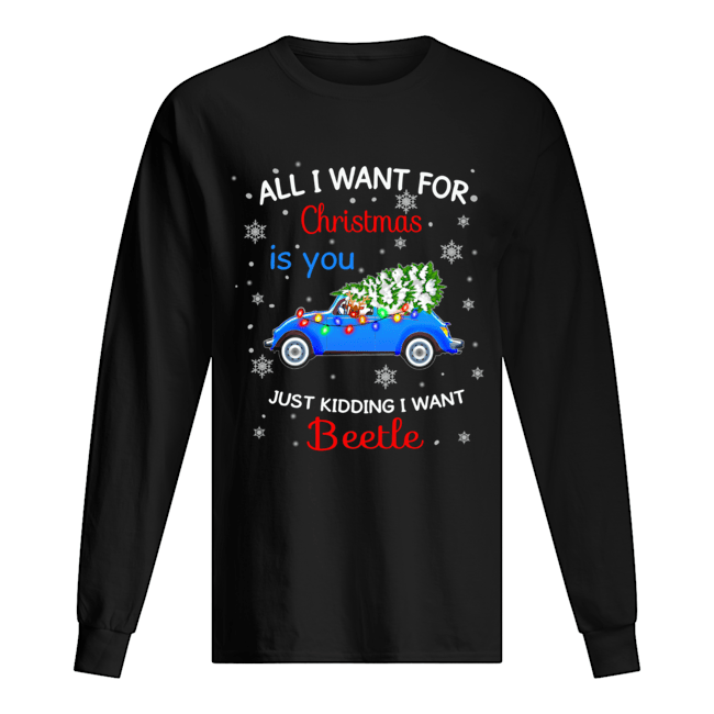 All I want for christmas is you just kidding I want Beetle  Long Sleeved T-shirt