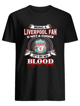 Being A Liverpool Fan Is Not A Choice It's In My Blood shirt