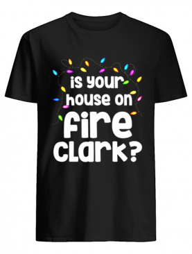 Christmas Vacation Is Your House On Fire Clark shirt