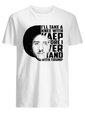 Colin Kaepernick I'll take a knee with Kaep before ever stan with Trump shirt