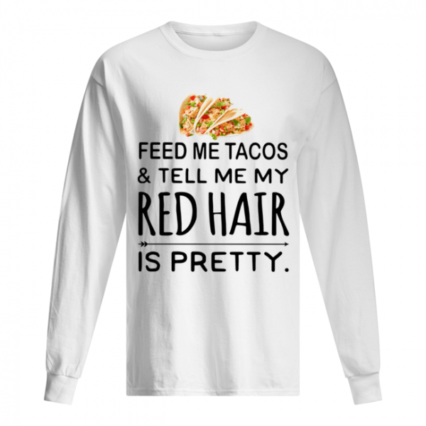 Feed me Tacos and tell me my red hair is pretty  Long Sleeved T-shirt