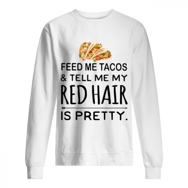 Feed me Tacos and tell me my red hair is pretty  Unisex Sweatshirt