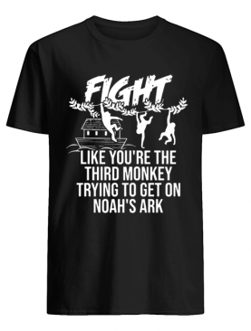Fight Like You're The Third Monkey Trying To Get On Noah's Ark shirt