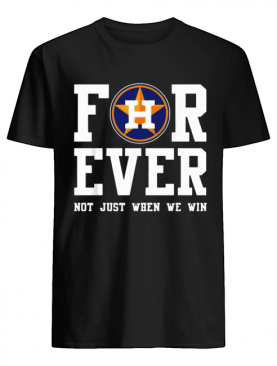 Houston Astros Forever not just when we win shirt