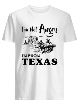I'm Not Angry I'm From Texas shirt