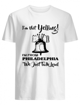 I'm Not Yelling I'm From Philadelphia Girl We Just Talk Loud shirt
