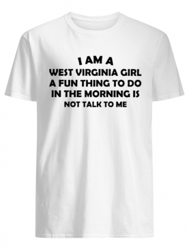 I Am A West Virginia Girl A Fun Thing To Do In The Morning Is Not Talk To Me shirt