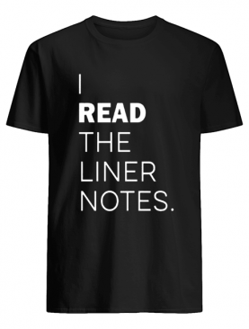 I Read The Liner Notes shirt