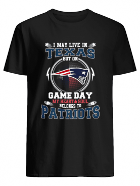I may live in Texas but on game day my heart & soul New England Patriots shirt